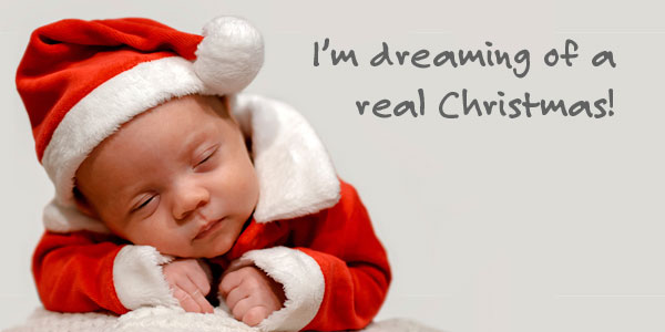 I'm dreaming of a Real Christmas!